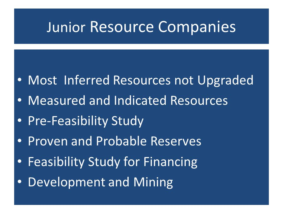Junior Resource Companies Most Inferred Resources not Upgraded Measured and Indicated Resources Pre-Feasibility Study Proven and Probable Reserves Fea