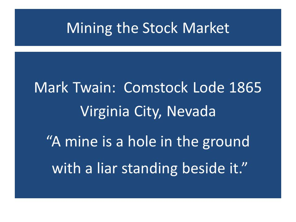 Mining the Stock Market Mark Twain: Comstock Lode 1865 Virginia City, Nevada A mine is a hole in the ground with a liar standing beside it.