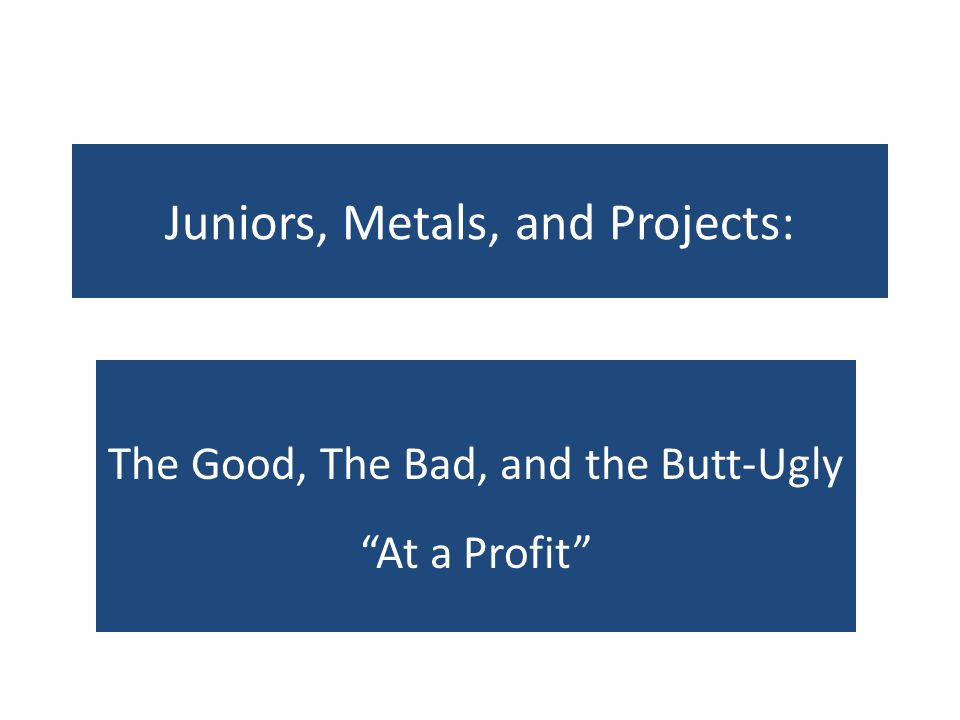 Juniors, Metals, and Projects: The Good, The Bad, and the Butt-Ugly At a Profit