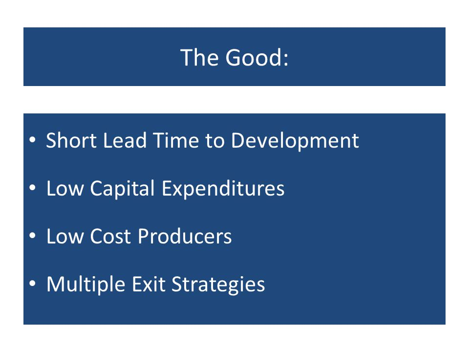 The Good: Short Lead Time to Development Low Capital Expenditures Low Cost Producers Multiple Exit Strategies