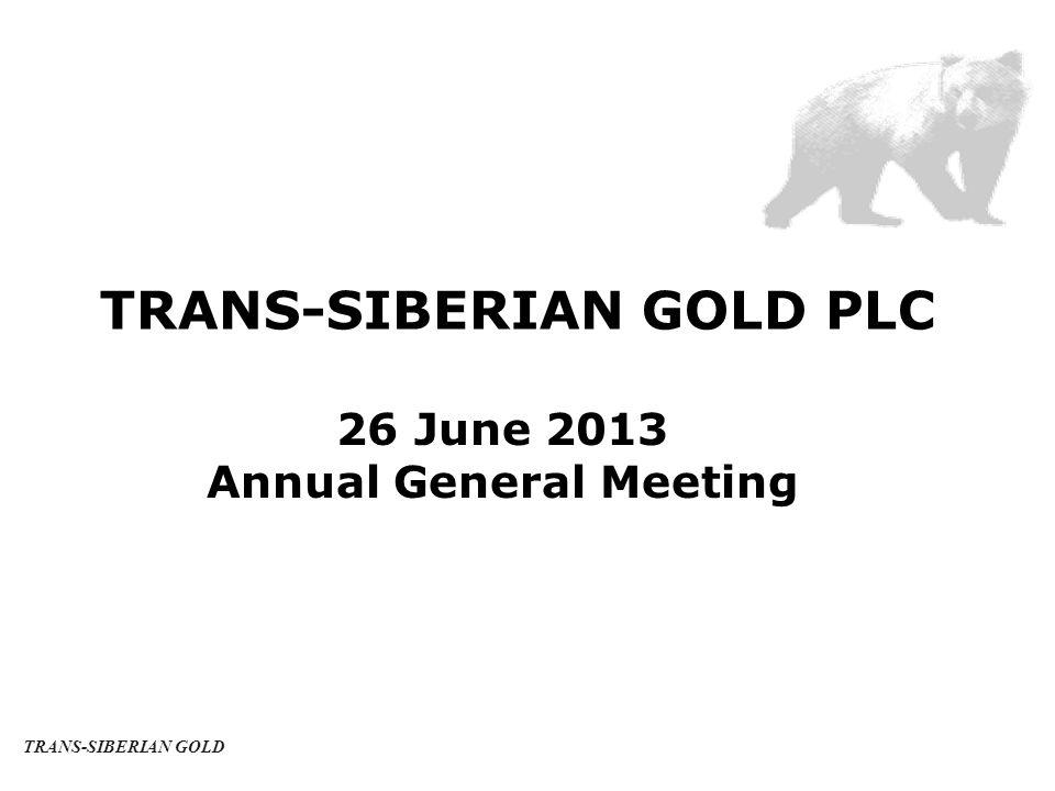 TRANS-SIBERIAN GOLD PLC 26 June 2013 Annual General Meeting TRANS-SIBERIAN GOLD