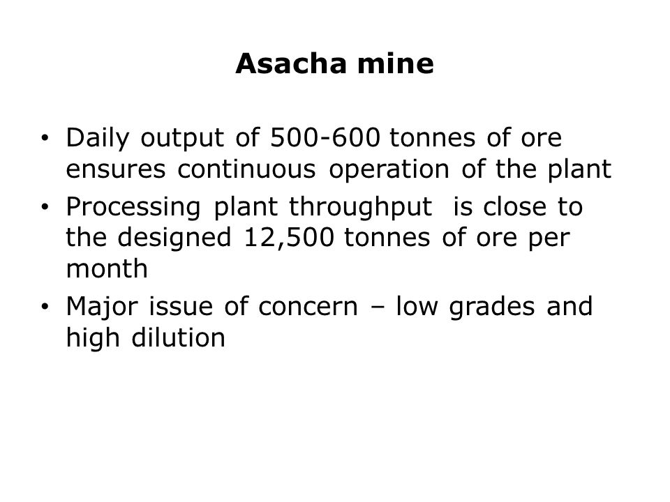 Asacha mine Daily output of 500-600 tonnes of ore ensures continuous operation of the plant Processing plant throughput is close to the designed 12,500 tonnes of ore per month Major issue of concern – low grades and high dilution