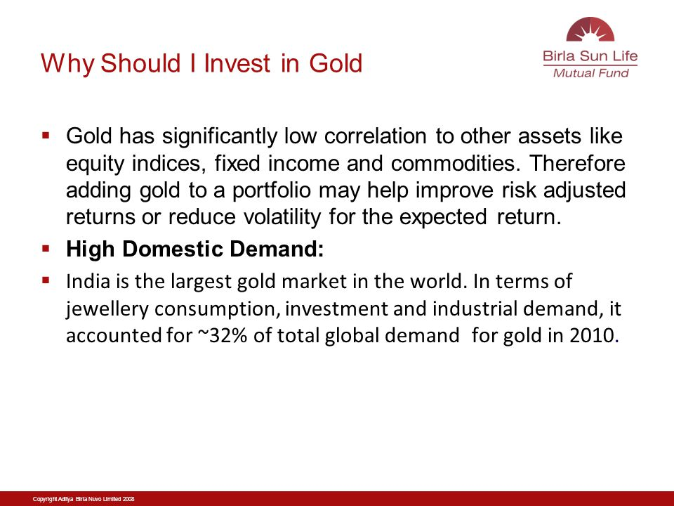 Copyright Aditya Birla Nuvo Limited 2008 Why Should I Invest in Gold Gold has significantly low correlation to other assets like equity indices, fixed