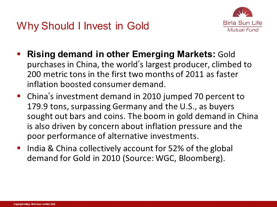 Why Should I Invest in Gold Rising demand in other Emerging Markets: Gold purchases in China, the world s largest producer, climbed to 200 metric tons