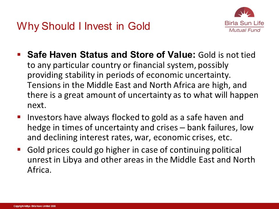 Copyright Aditya Birla Nuvo Limited 2008 Why Should I Invest in Gold Safe Haven Status and Store of Value: Gold is not tied to any particular country