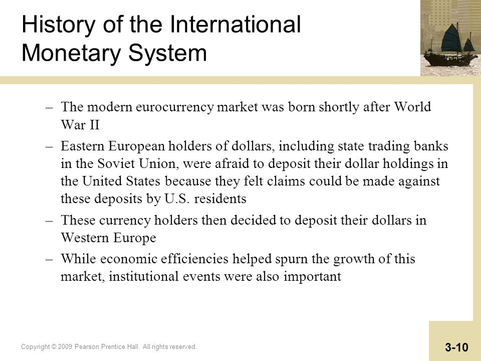Copyright © 2009 Pearson Prentice Hall. All rights reserved. 3-10 History of the International Monetary System –The modern eurocurrency market was bor