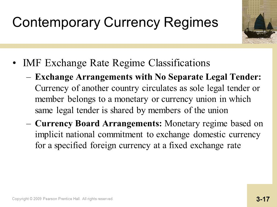 Copyright © 2009 Pearson Prentice Hall. All rights reserved. 3-17 Contemporary Currency Regimes IMF Exchange Rate Regime Classifications –Exchange Arr