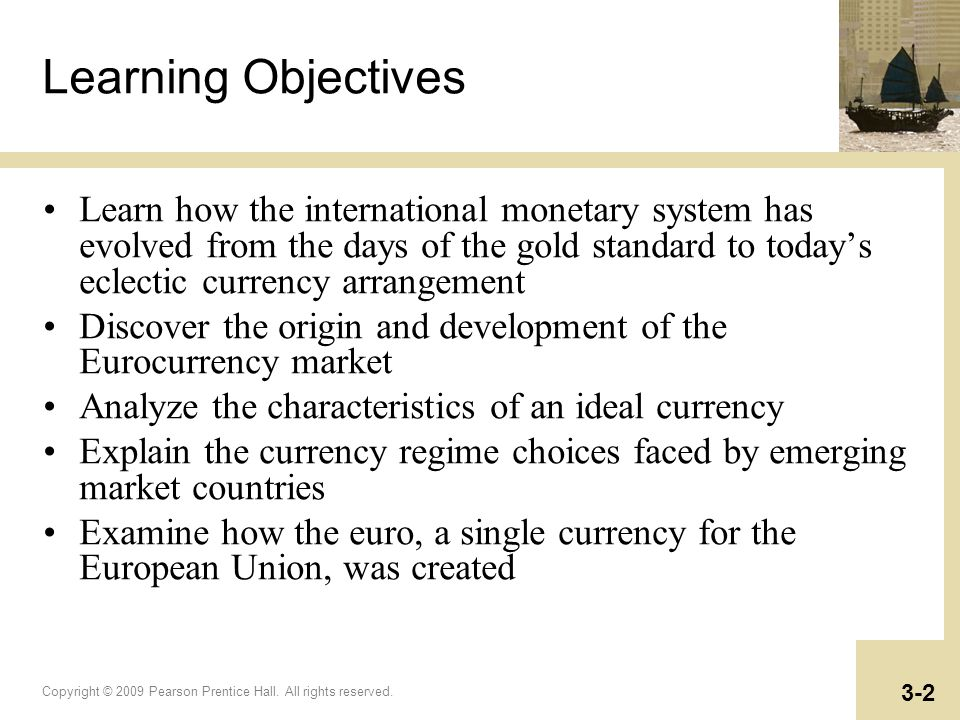 Copyright © 2009 Pearson Prentice Hall. All rights reserved. 3-2 Learning Objectives Learn how the international monetary system has evolved from the