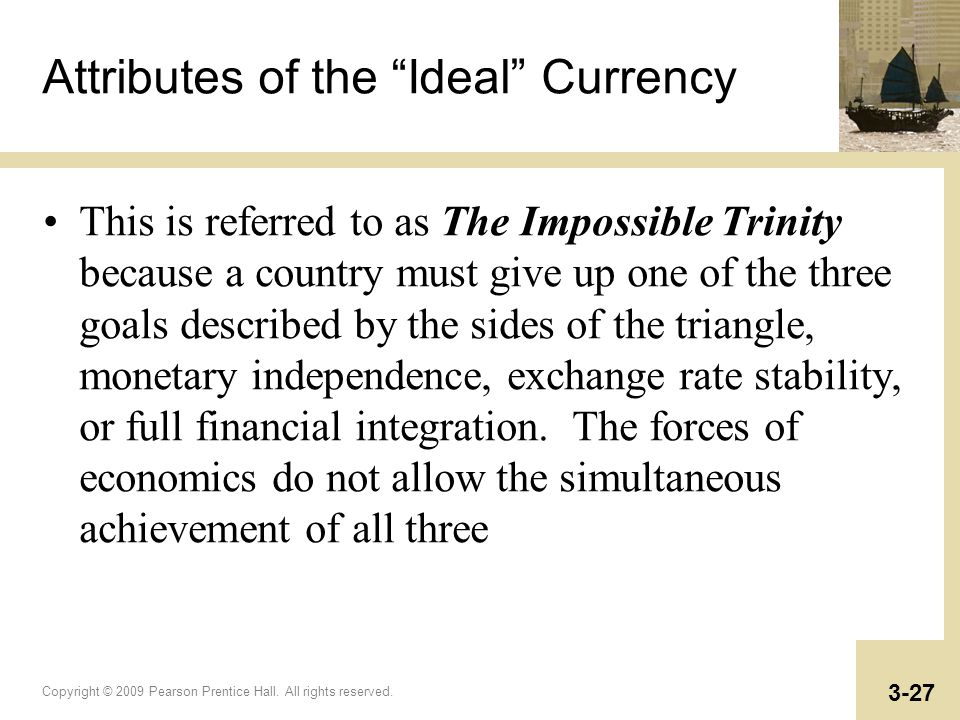 Copyright © 2009 Pearson Prentice Hall. All rights reserved. 3-27 Attributes of the Ideal Currency This is referred to as The Impossible Trinity becau