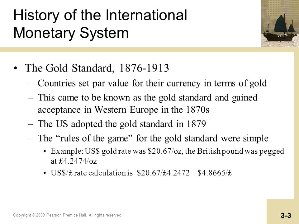 Copyright © 2009 Pearson Prentice Hall. All rights reserved. 3-3 History of the International Monetary System The Gold Standard, 1876-1913 –Countries
