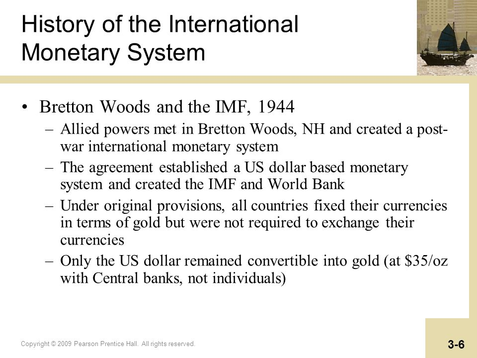 Copyright © 2009 Pearson Prentice Hall. All rights reserved. 3-6 History of the International Monetary System Bretton Woods and the IMF, 1944 –Allied