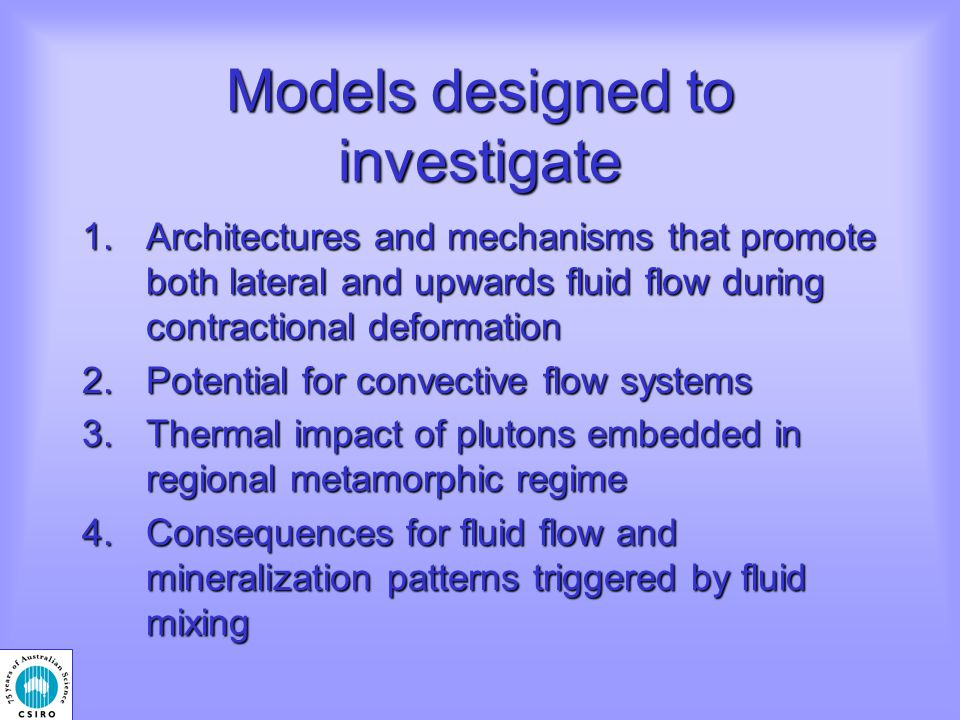 Models designed to investigate 1.Architectures and mechanisms that promote both lateral and upwards fluid flow during contractional deformation 2.Potential for convective flow systems 3.Thermal impact of plutons embedded in regional metamorphic regime 4.Consequences for fluid flow and mineralization patterns triggered by fluid mixing