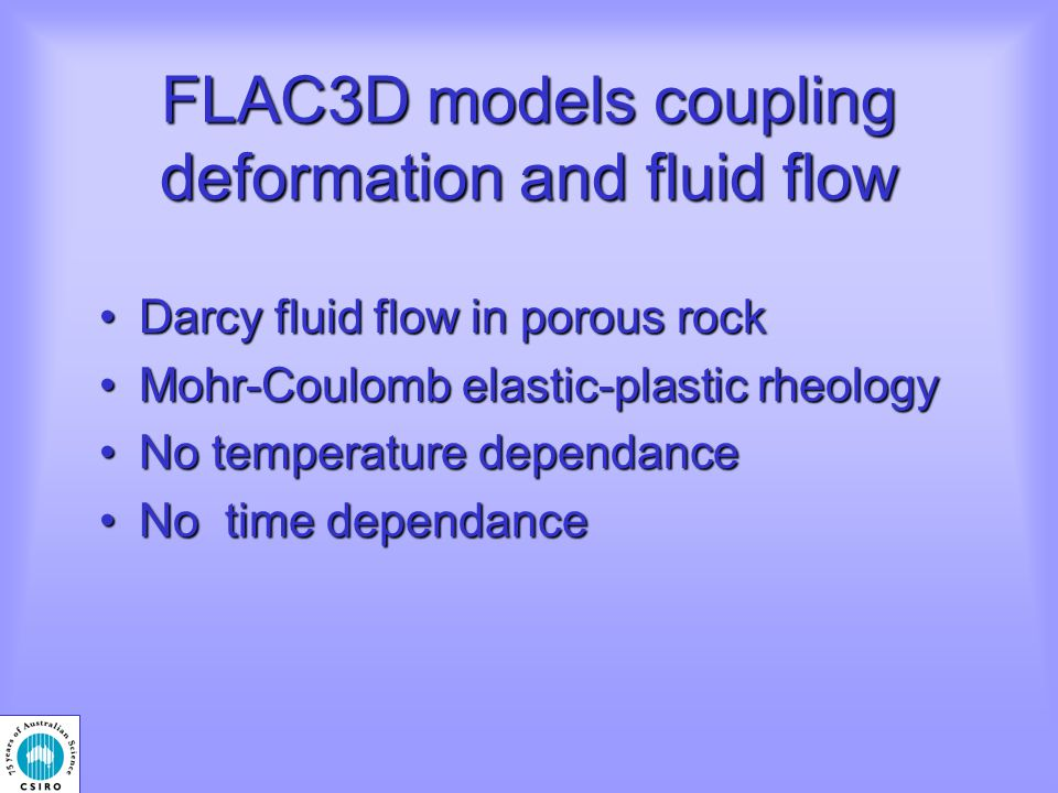 FLAC3D models coupling deformation and fluid flow Darcy fluid flow in porous rockDarcy fluid flow in porous rock Mohr-Coulomb elastic-plastic rheologyMohr-Coulomb elastic-plastic rheology No temperature dependanceNo temperature dependance No time dependanceNo time dependance