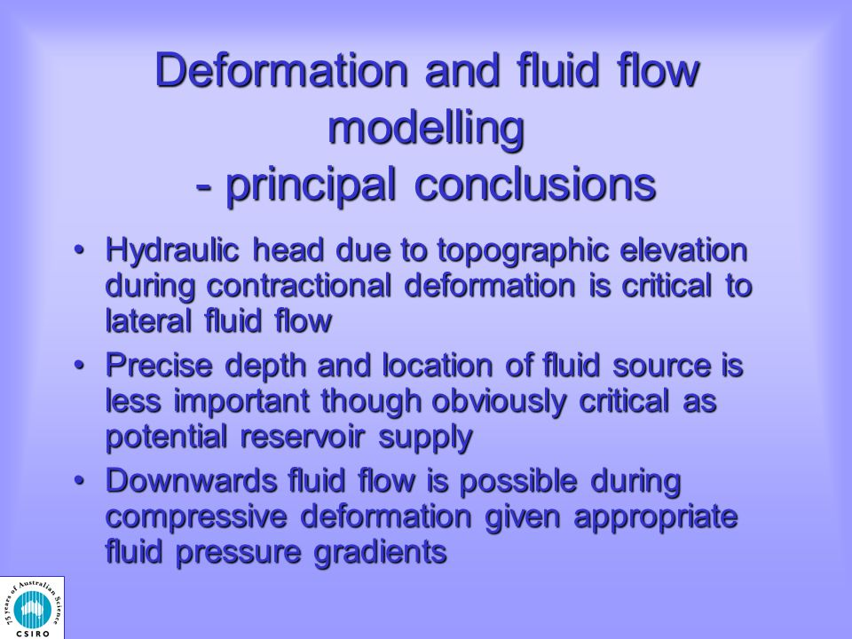 Deformation and fluid flow modelling - principal conclusions Hydraulic head due to topographic elevation during contractional deformation is critical to lateral fluid flowHydraulic head due to topographic elevation during contractional deformation is critical to lateral fluid flow Precise depth and location of fluid source is less important though obviously critical as potential reservoir supplyPrecise depth and location of fluid source is less important though obviously critical as potential reservoir supply Downwards fluid flow is possible during compressive deformation given appropriate fluid pressure gradientsDownwards fluid flow is possible during compressive deformation given appropriate fluid pressure gradients