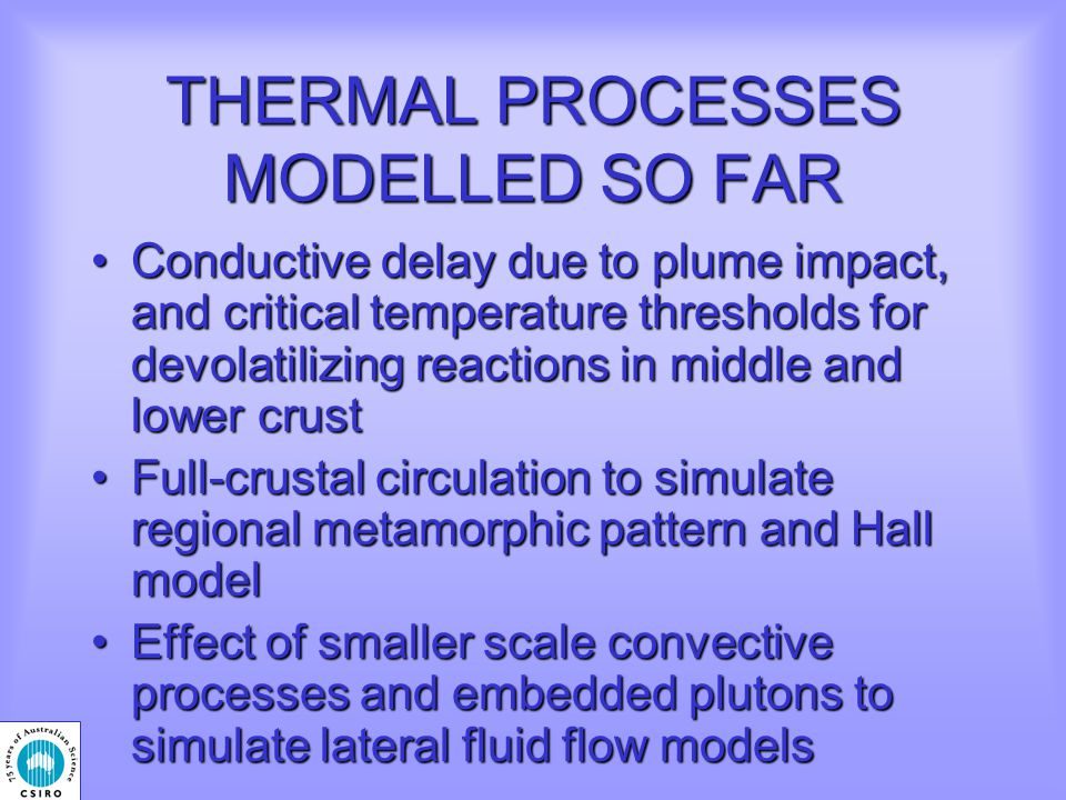 THERMAL PROCESSES MODELLED SO FAR Conductive delay due to plume impact, and critical temperature thresholds for devolatilizing reactions in middle and lower crustConductive delay due to plume impact, and critical temperature thresholds for devolatilizing reactions in middle and lower crust Full-crustal circulation to simulate regional metamorphic pattern and Hall modelFull-crustal circulation to simulate regional metamorphic pattern and Hall model Effect of smaller scale convective processes and embedded plutons to simulate lateral fluid flow modelsEffect of smaller scale convective processes and embedded plutons to simulate lateral fluid flow models