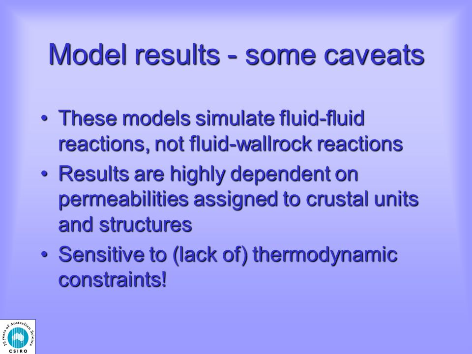 Model results - some caveats These models simulate fluid-fluid reactions, not fluid-wallrock reactionsThese models simulate fluid-fluid reactions, not fluid-wallrock reactions Results are highly dependent on permeabilities assigned to crustal units and structuresResults are highly dependent on permeabilities assigned to crustal units and structures Sensitive to (lack of) thermodynamic constraints!Sensitive to (lack of) thermodynamic constraints!