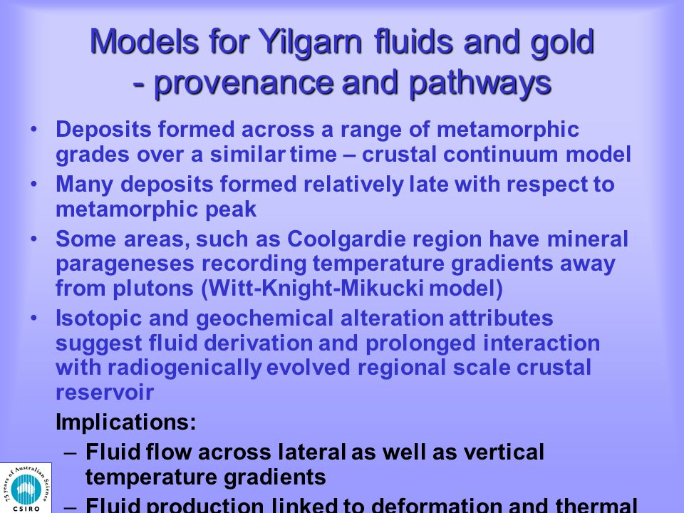 Models for Yilgarn fluids and gold - provenance and pathways Deposits formed across a range of metamorphic grades over a similar time – crustal continuum model Many deposits formed relatively late with respect to metamorphic peak Some areas, such as Coolgardie region have mineral parageneses recording temperature gradients away from plutons (Witt-Knight-Mikucki model) Isotopic and geochemical alteration attributes suggest fluid derivation and prolonged interaction with radiogenically evolved regional scale crustal reservoir Implications: –Fluid flow across lateral as well as vertical temperature gradients –Fluid production linked to deformation and thermal evolution