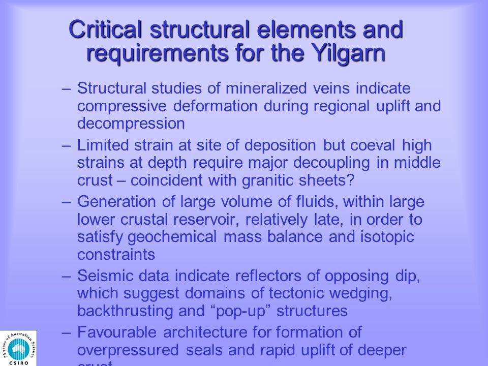 Critical structural elements and requirements for the Yilgarn – Structural studies of mineralized veins indicate compressive deformation during regional uplift and decompression –Limited strain at site of deposition but coeval high strains at depth require major decoupling in middle crust – coincident with granitic sheets.