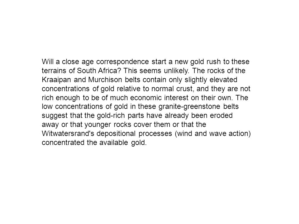 Will a close age correspondence start a new gold rush to these terrains of South Africa? This seems unlikely. The rocks of the Kraaipan and Murchison