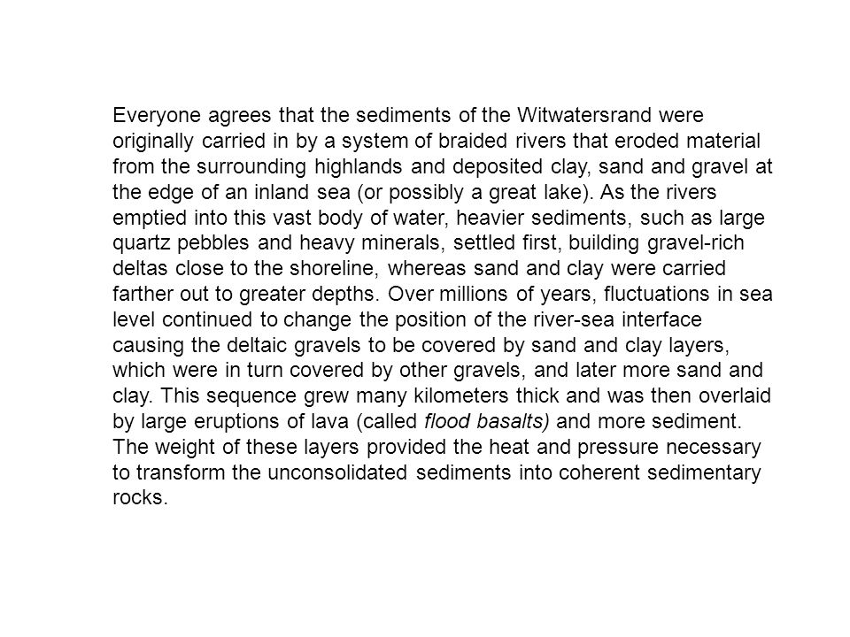 Everyone agrees that the sediments of the Witwatersrand were originally carried in by a system of braided rivers that eroded material from the surroun
