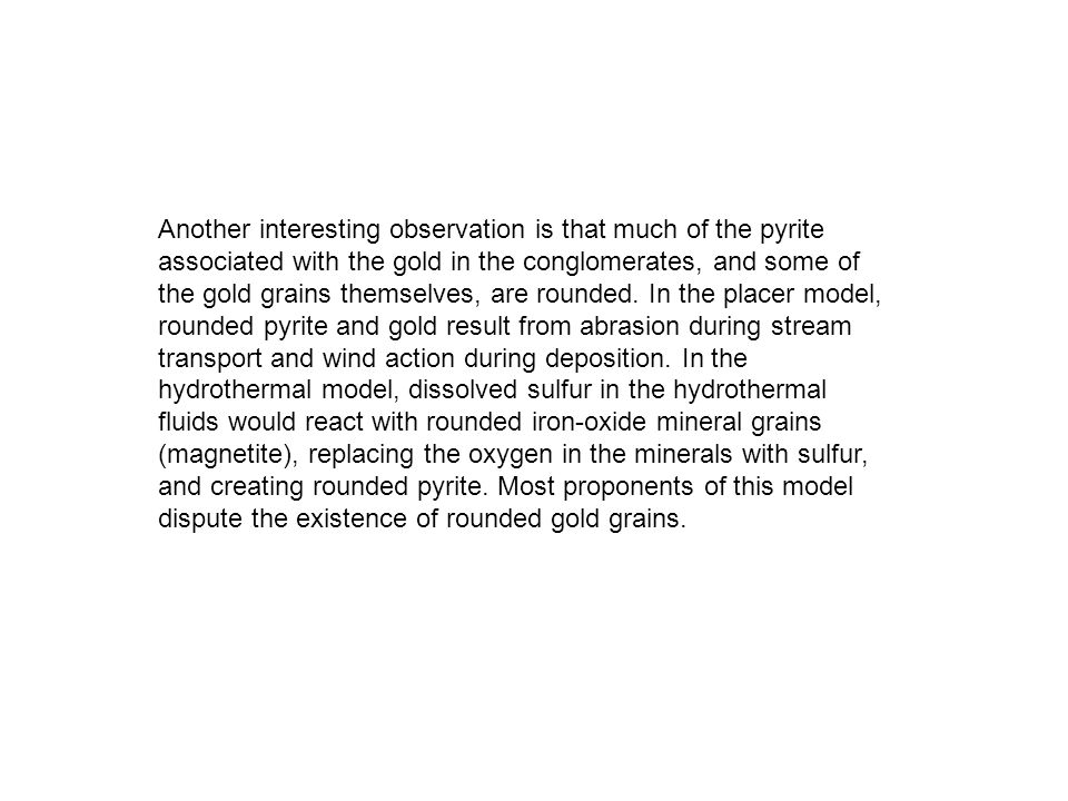 Another interesting observation is that much of the pyrite associated with the gold in the conglomerates, and some of the gold grains themselves, are