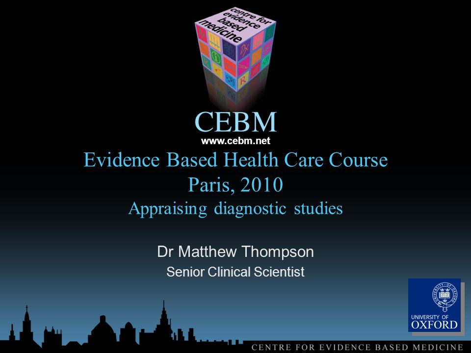 www.cebm.net Evidence Based Health Care Course Paris, 2010 Appraising diagnostic studies Dr Matthew Thompson Senior Clinical Scientist