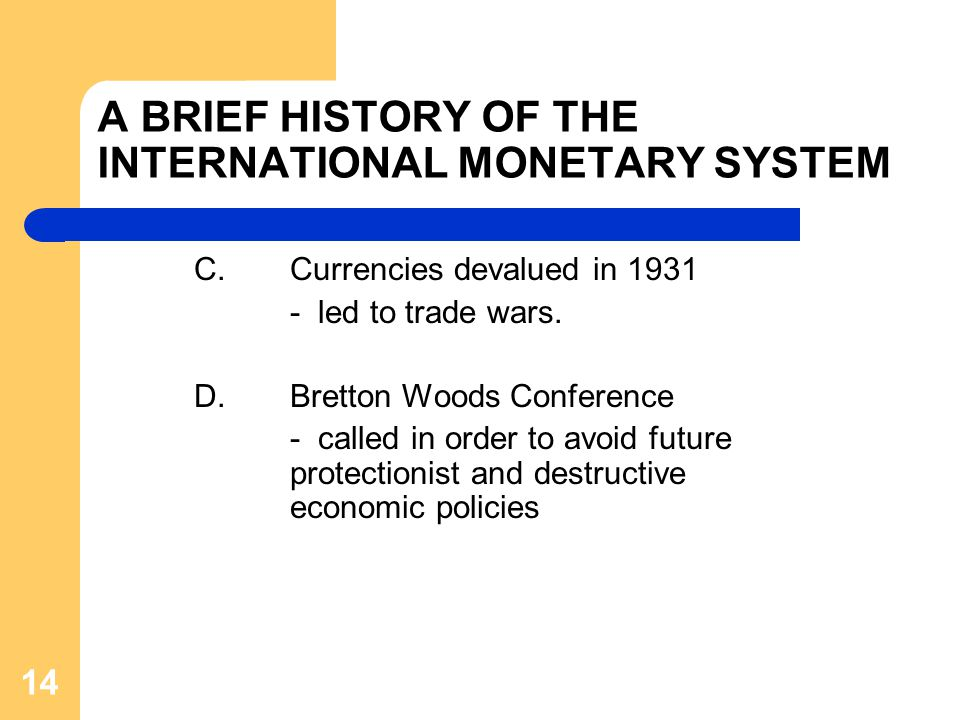 A BRIEF HISTORY OF THE INTERNATIONAL MONETARY SYSTEM C.Currencies devalued in 1931 - led to trade wars.