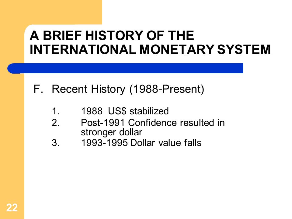 A BRIEF HISTORY OF THE INTERNATIONAL MONETARY SYSTEM F.Recent History (1988-Present) 1.1988 US$ stabilized 2.Post-1991 Confidence resulted in stronger dollar 3.1993-1995 Dollar value falls 22