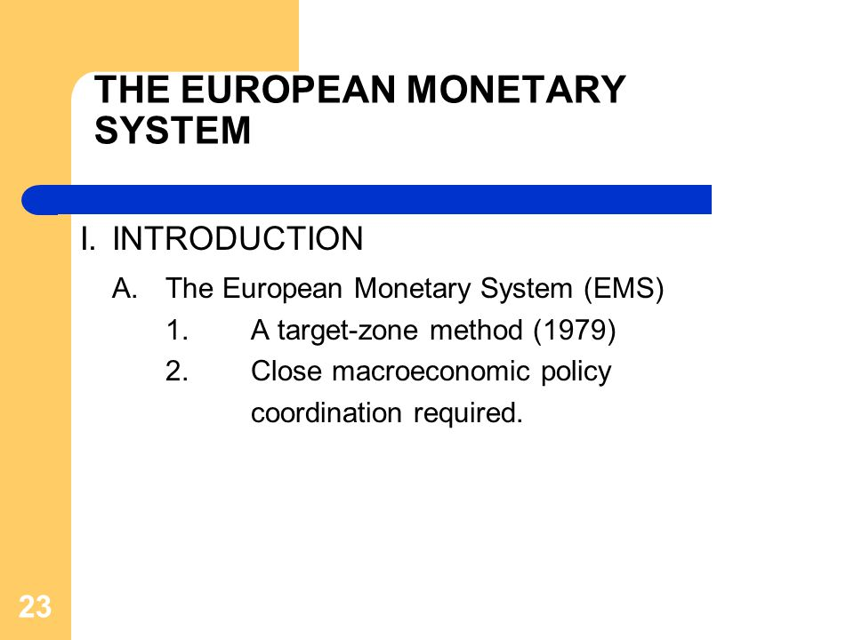 THE EUROPEAN MONETARY SYSTEM I.INTRODUCTION A.The European Monetary System (EMS) 1.A target-zone method (1979) 2.Close macroeconomic policy coordination required.