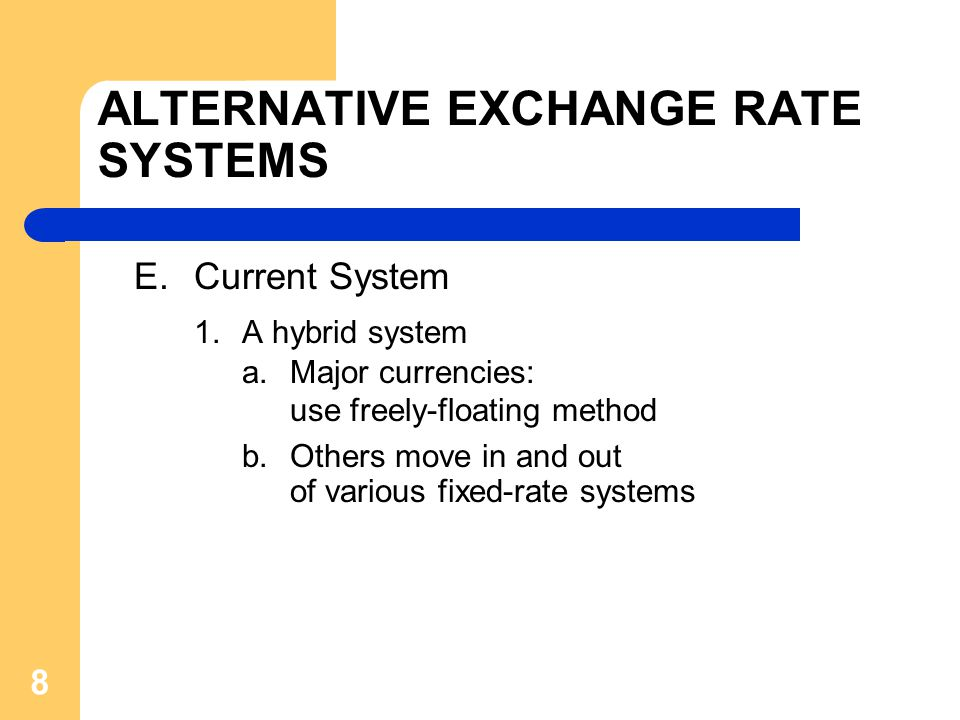 ALTERNATIVE EXCHANGE RATE SYSTEMS E.Current System 1.A hybrid system a.Major currencies: use freely-floating method b.Others move in and out of various fixed-rate systems 8