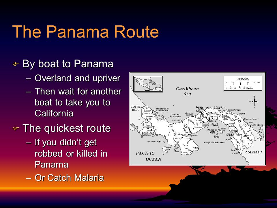 The Panama Route F By boat to Panama –Overland and upriver –Then wait for another boat to take you to California F The quickest route –If you didnt get robbed or killed in Panama –Or Catch Malaria
