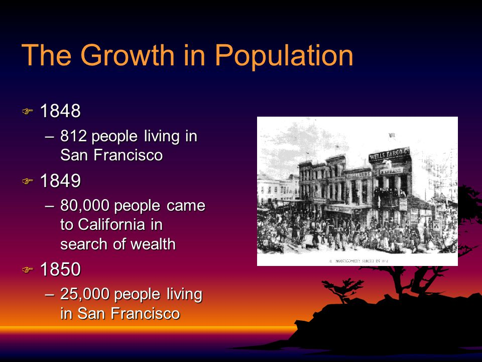 The Growth in Population F 1848 –812 people living in San Francisco F 1849 –80,000 people came to California in search of wealth F 1850 –25,000 people living in San Francisco