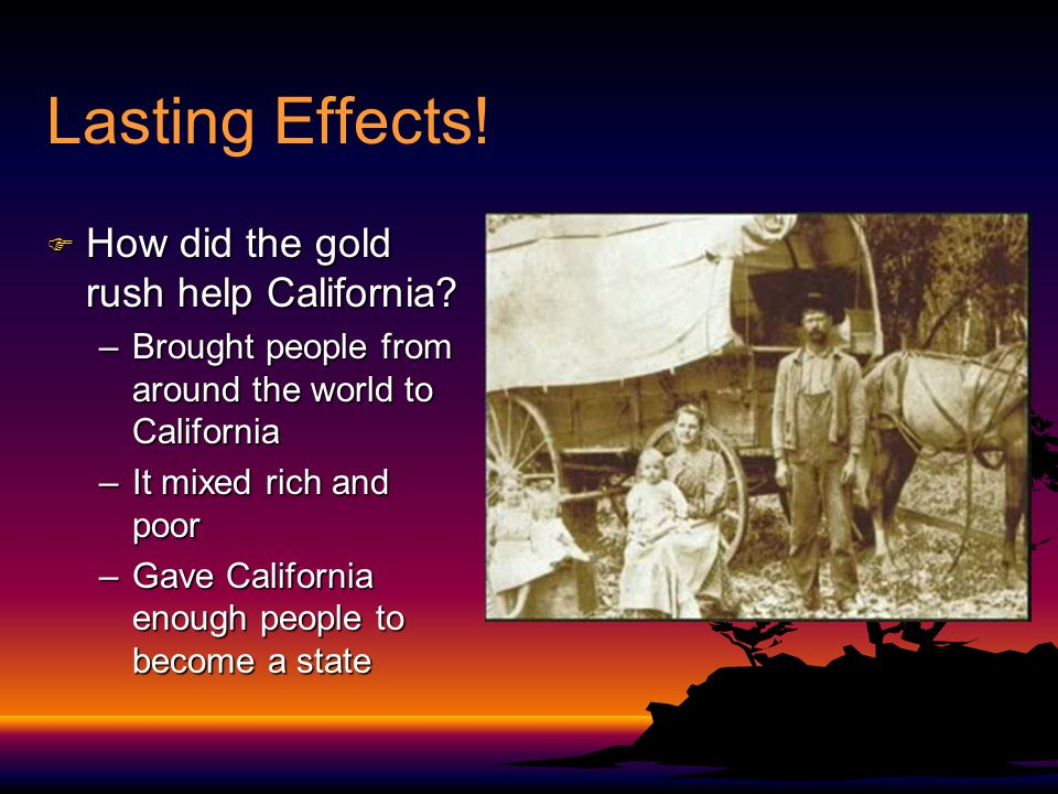Lasting Effects.F How did the gold rush help California.