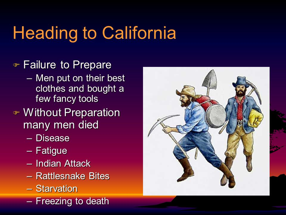 Heading to California F Failure to Prepare –Men put on their best clothes and bought a few fancy tools F Without Preparation many men died –Disease –Fatigue –Indian Attack –Rattlesnake Bites –Starvation –Freezing to death