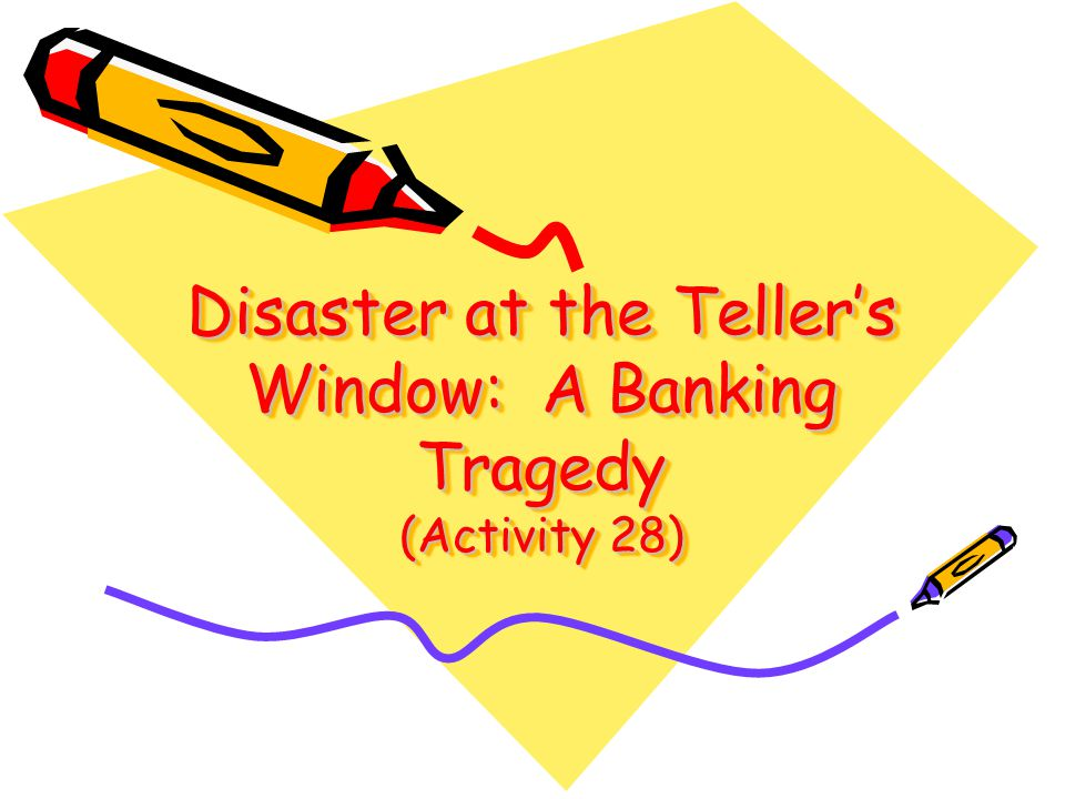 Disaster at the Tellers Window: A Banking Tragedy (Activity 28)