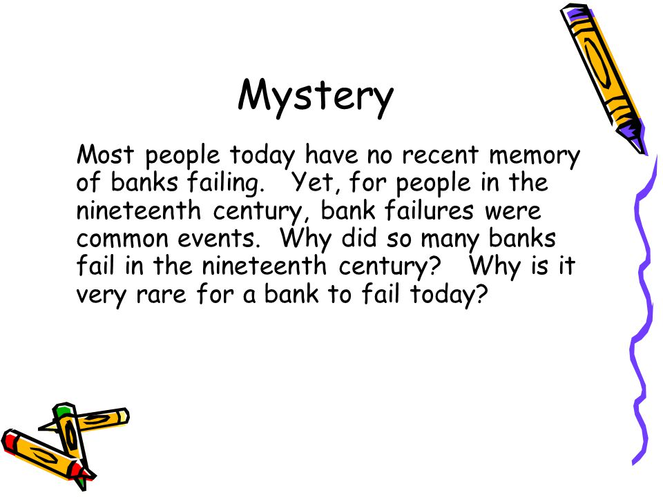Mystery Most people today have no recent memory of banks failing. Yet, for people in the nineteenth century, bank failures were common events. Why did