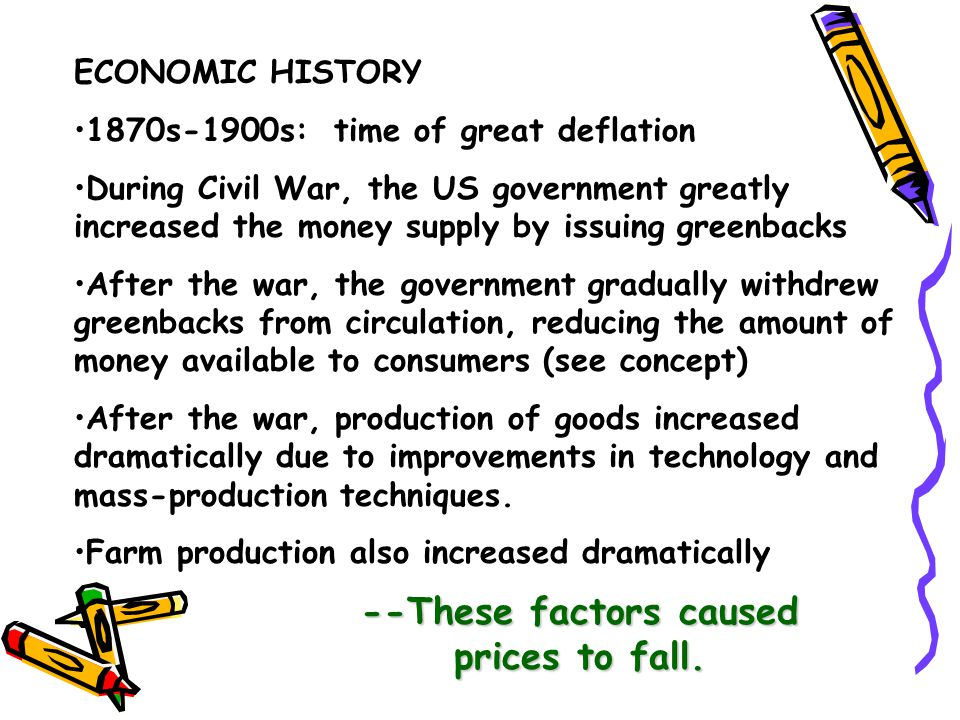 ECONOMIC HISTORY 1870s-1900s: time of great deflation During Civil War, the US government greatly increased the money supply by issuing greenbacks Aft