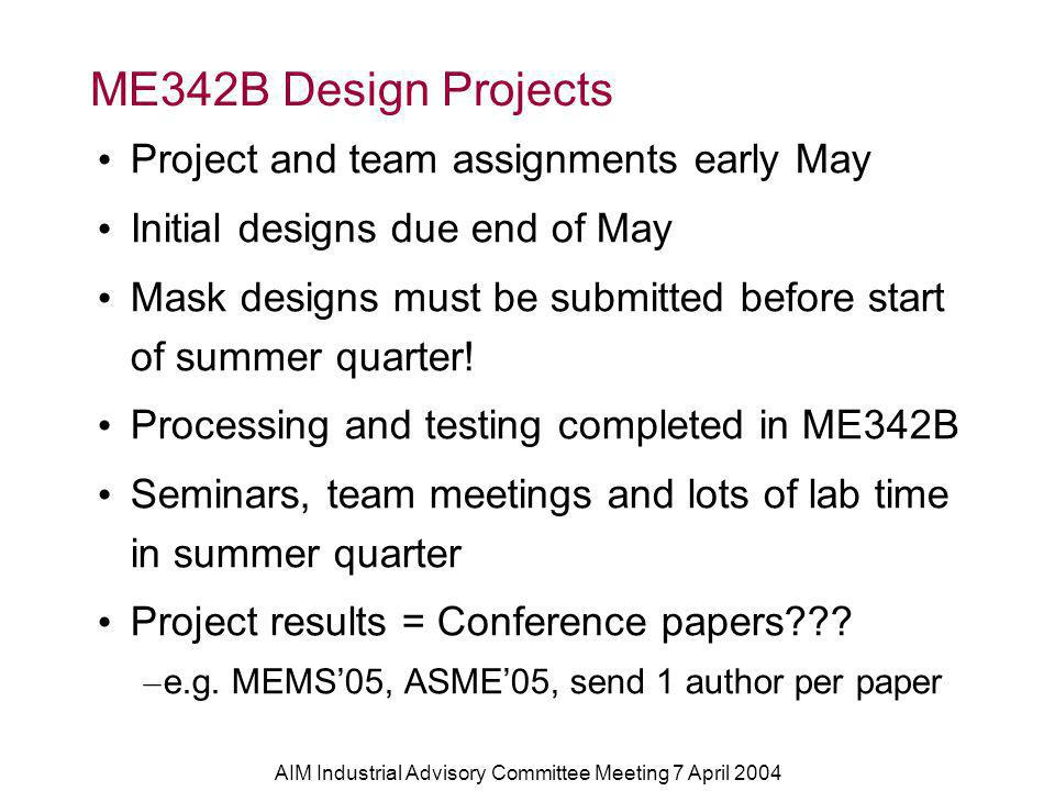 AIM Industrial Advisory Committee Meeting 7 April 2004 ME342B Design Projects Project and team assignments early May Initial designs due end of May Mask designs must be submitted before start of summer quarter.