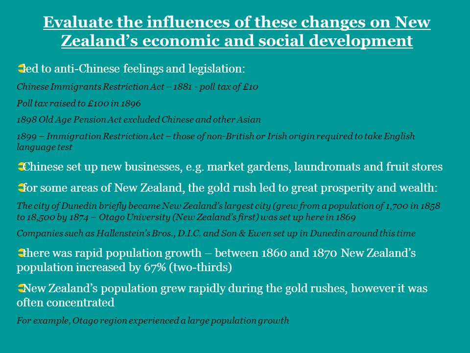 Evaluate the influences of these changes on New Zealands economic and social development led to anti-Chinese feelings and legislation: Chinese Immigrants Restriction Act – poll tax of £10 Poll tax raised to £100 in Old Age Pension Act excluded Chinese and other Asian 1899 – Immigration Restriction Act – those of non-British or Irish origin required to take English language test Chinese set up new businesses, e.g.