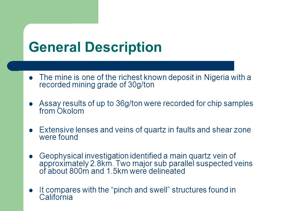 General Description The mine is one of the richest known deposit in Nigeria with a recorded mining grade of 30g/ton Assay results of up to 36g/ton were recorded for chip samples from Okolom Extensive lenses and veins of quartz in faults and shear zone were found Geophysical investigation identified a main quartz vein of approximately 2.8km.