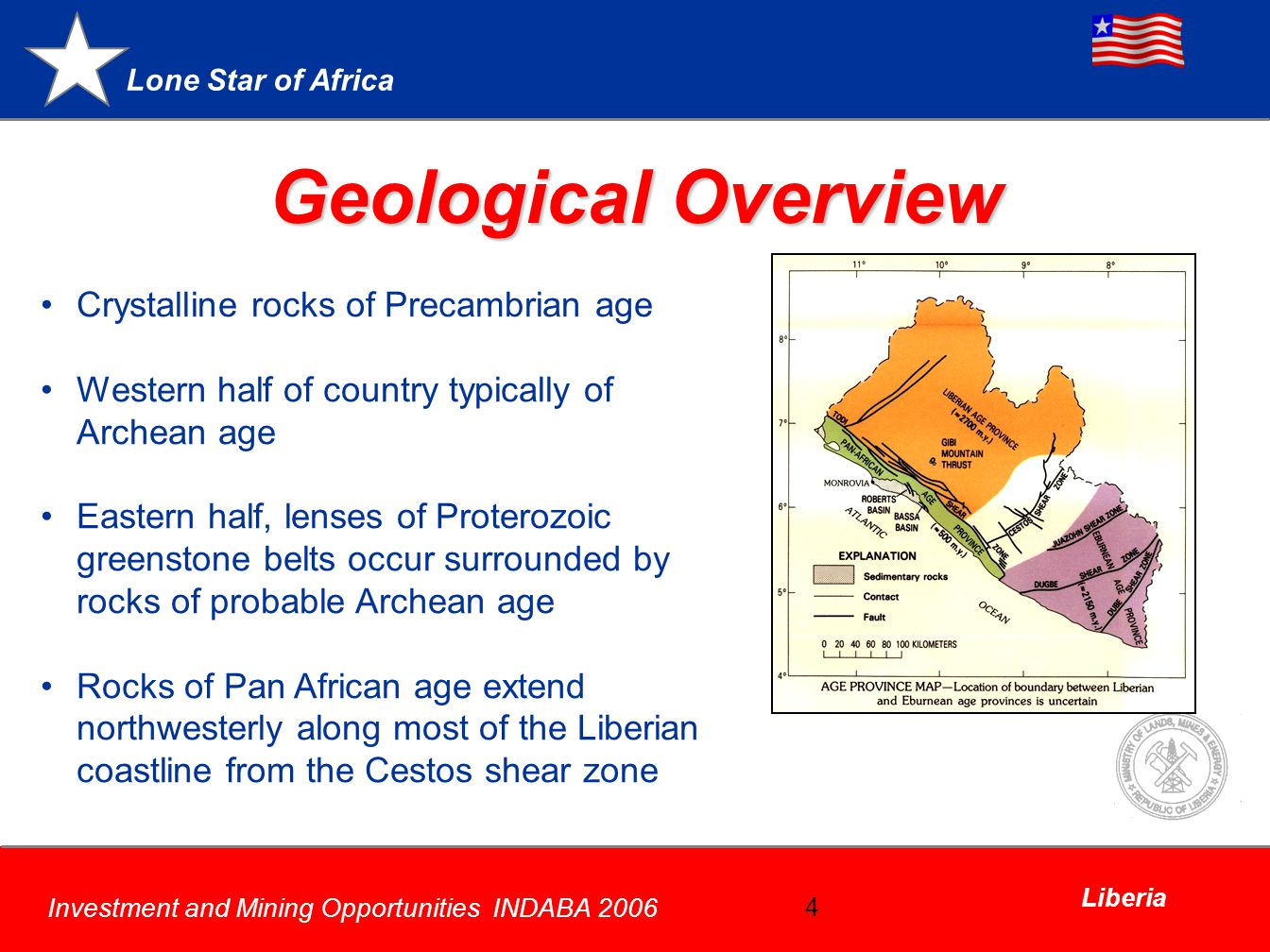 Lone Star of Africa Investment and Mining Opportunities INDABA 2006 Liberia 4 Geological Overview Crystalline rocks of Precambrian age Western half of country typically of Archean age Eastern half, lenses of Proterozoic greenstone belts occur surrounded by rocks of probable Archean age Rocks of Pan African age extend northwesterly along most of the Liberian coastline from the Cestos shear zone