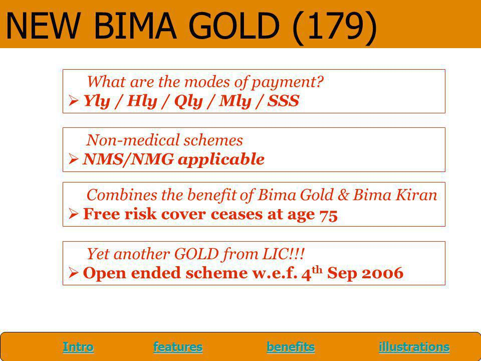 What are the modes of payment? Yly / Hly / Qly / Mly / SSS Non-medical schemes NMS/NMG applicable Combines the benefit of Bima Gold & Bima Kiran Free