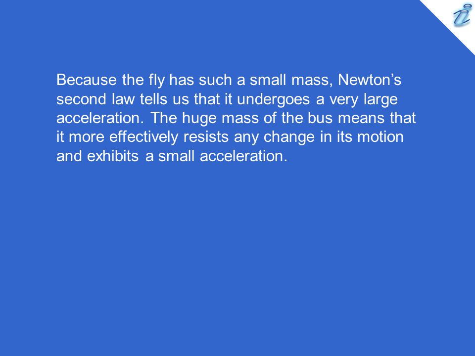 Because the fly has such a small mass, Newtons second law tells us that it undergoes a very large acceleration. The huge mass of the bus means that it