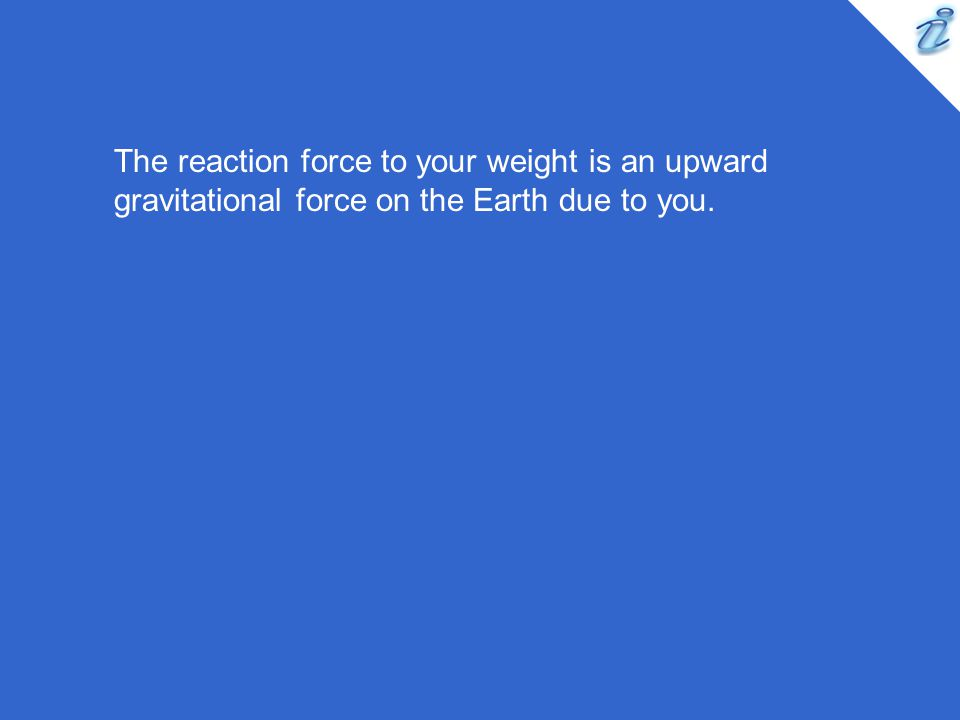 The reaction force to your weight is an upward gravitational force on the Earth due to you.