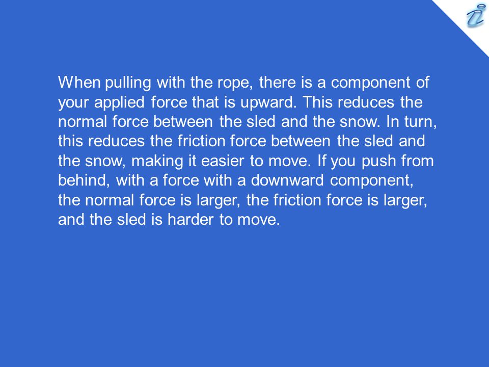 When pulling with the rope, there is a component of your applied force that is upward. This reduces the normal force between the sled and the snow. In