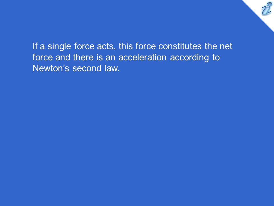 If a single force acts, this force constitutes the net force and there is an acceleration according to Newtons second law.