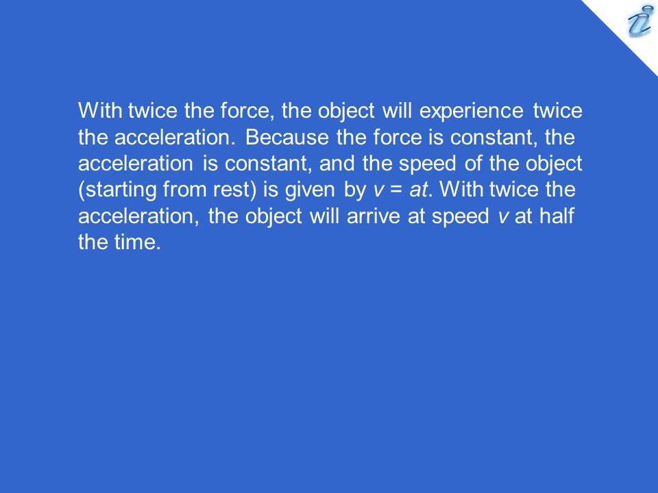 With twice the force, the object will experience twice the acceleration.