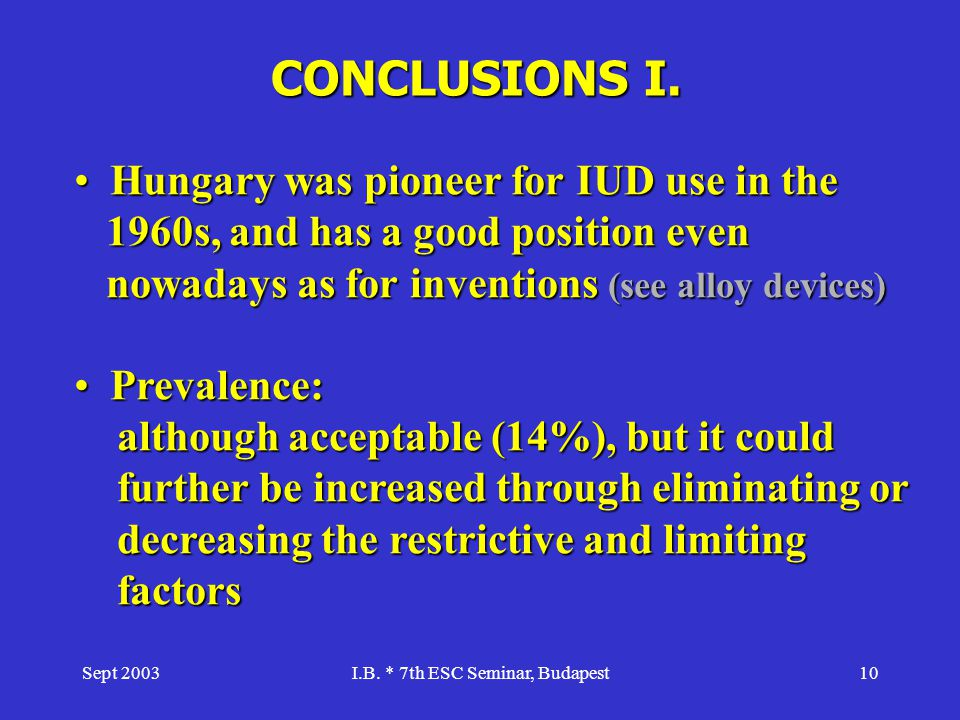 Sept 2003I.B. * 7th ESC Seminar, Budapest10 CONCLUSIONS I. Hungary was pioneer for IUD use in the 1960s, and has a good position even nowadays as for