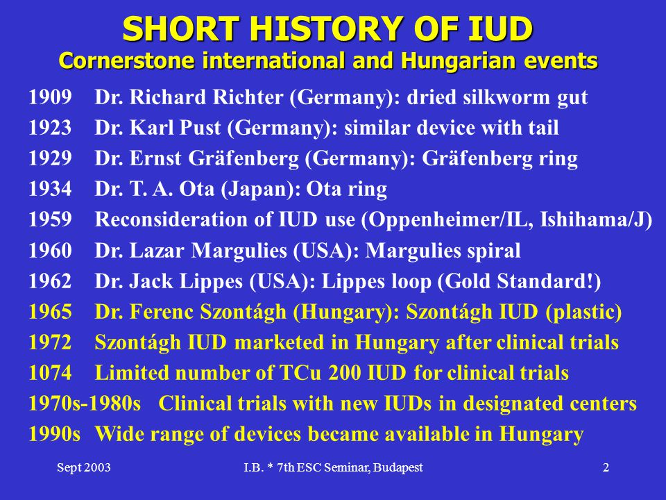 Sept 2003I.B. * 7th ESC Seminar, Budapest2 SHORT HISTORY OF IUD Cornerstone international and Hungarian events 1909Dr. Richard Richter (Germany): drie