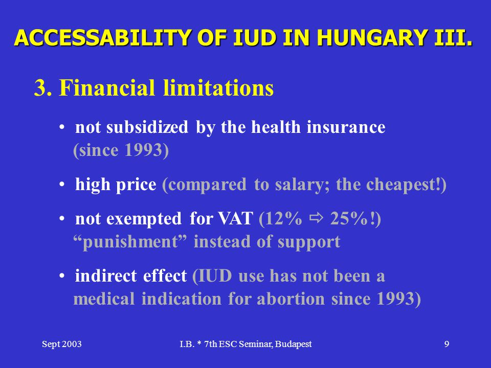 Sept 2003I.B. * 7th ESC Seminar, Budapest9 ACCESSABILITY OF IUD IN HUNGARY III. 3. Financial limitations not subsidized by the health insurance (since